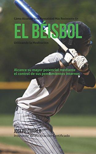 Como alcanzar una mentalidad mas resistente en el beisbol utilizando la Meditacion: Alcance su mayor potencial mediante el control de sus pensamientos internos