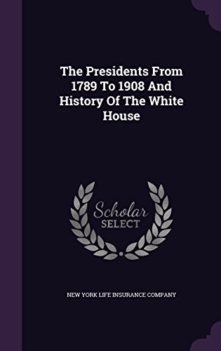 the-presidents-from-1789-to-1908-and-history-of-the-white-house