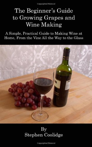 The Beginner's Guide to Growing Grapes and Wine Making: A Simple, Practical Introduction to Making Wine at Home, From the Vine All the Way to the Wine Glass