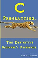 C Programming: The Definitive Beginner's Reference Front Cover