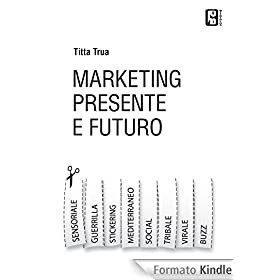 Marketing presente e futuro: Guerrilla,virale, stickering, tribale, social e tutto l'universo del  marketing online