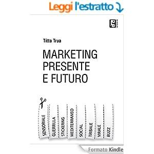 Marketing presente e futuro: Guerrilla,virale, stickering, tribale, social e tutto l'universo del marketing online