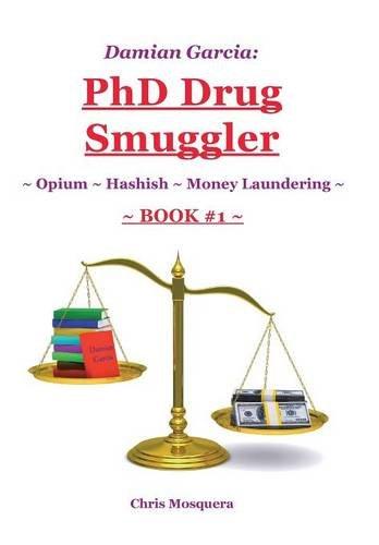 Damian Garcia: PhD Drug Smuggler ~ Book 1 ~: ~ Opium ~ Hashish ~Money Laundering~