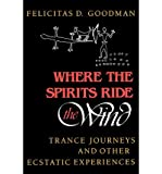 img - for [ Where the Spirits Ride the Wind: Trance Journeys and Other Ecstatic Experiences ] By Goodman, Felicitas D ( Author ) [ 1990 ) [ Paperback ] book / textbook / text book