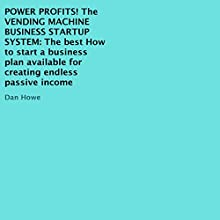 Power Profits! The Vending Machine Business Startup System: The Best How To Start a Business Plan Available for Creating Endless Passive Income (       UNABRIDGED) by Dan Howe Narrated by Rich Grimshaw