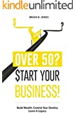 Over 50? Start Your Business!: Build Wealth. Control Your Destiny. Leave A Legacy.