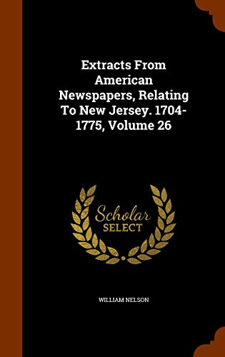 Extracts From American Newspapers, Relating To New Jersey. 1704-1775, Volume 26