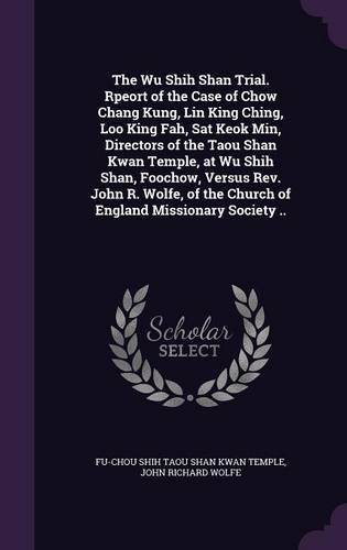 The Wu Shih Shan Trial. Rpeort of the Case of Chow Chang Kung, Lin King Ching, Loo King Fah, Sat Keok Min, Directors of the Taou Shan Kwan Temple, at ... the Church of England Missionary Society ..