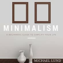 Minimalism: A Beginner's Guide to Simplify Your Life (       UNABRIDGED) by Michael Lund Narrated by Wayne Chin