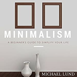 Minimalism: A Beginner's Guide to Simplify Your Life Audiobook