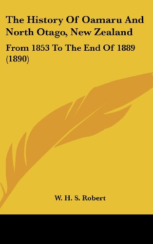 The History of Oamaru and North Otago, New Zealand: From 1853 to the End of 1889 (1890)
