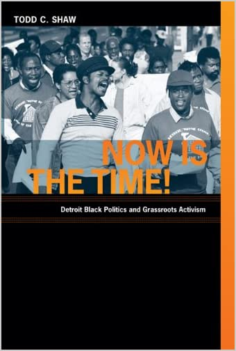 Now is the Time! : Detroit Black Politics and Grassroots Activism