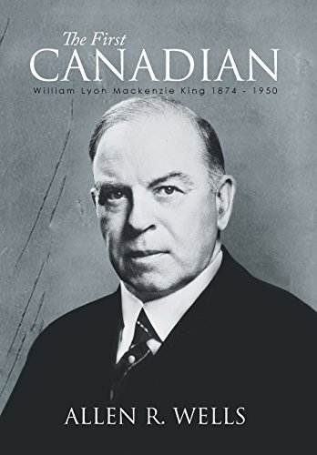 The First Canadian: William Lyon Mackenzie King 1874 - 1950