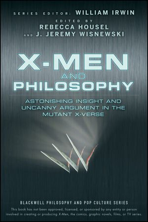 X-Men and Philosophy: Astonishing Insight and Uncanny Argument in the Marvel Universe, ed. Rebecca Housel and J. Jeremy Wisnewski