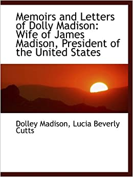 the life of dolly madison as the wife of president james madison Get this from a library memoirs and letters of dolly madison, wife of james madison, president of the united states [dolley madison lucia beverly cutts.
