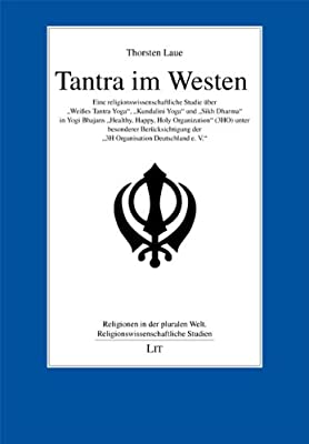 """Tantra im Westen: Eine religionswissenschaftliche Studie über """"Weißes Tantra Yoga"""", """"Kundalini Yoga"""" und """"Sikh Dharma"""" in Yogi Bhajans """"Healthy, ... der """"3H Organisation Deutschland e. V."""""""