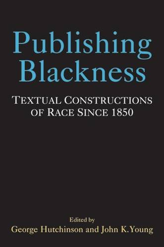 Publishing Blackness: Textual Constructions of Race Since 1850 (Editorial Theory and Literary Criticism)