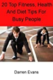 20 Top Fitness and Health Tips for Busy People: quick and easy health, fitness and diet tips for men and women that can promote healthy living, improve ... aid weight loss and maintain motivation