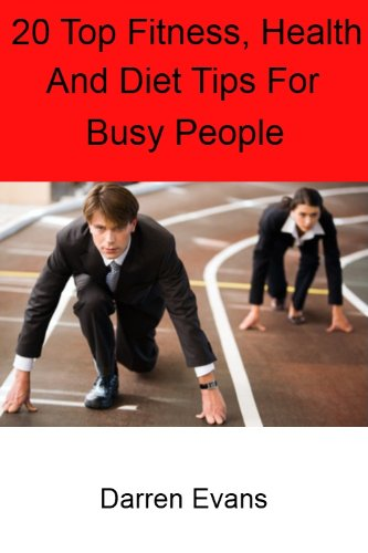 20 Top Fitness And Health Tips For Busy People: Quick And Easy Health, Fitness And Diet Tips For Men And Women That Can Promote Healthy Living, Improve Fitness, Aid Weight Loss And Maintain Motivation