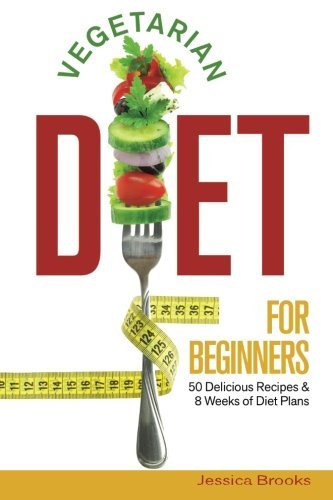 Vegetarian Diet For Beginners: 50 Delicious Recipes And 8 Weeks Of Diet Plans: Volume 1 (Vegetarian Cookbook)