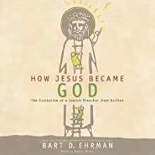 How Jesus Became God: The Exaltation of a Jewish Preacher from Galilee (       UNABRIDGED) by Bart D. Ehrman Narrated by Walter Dixon