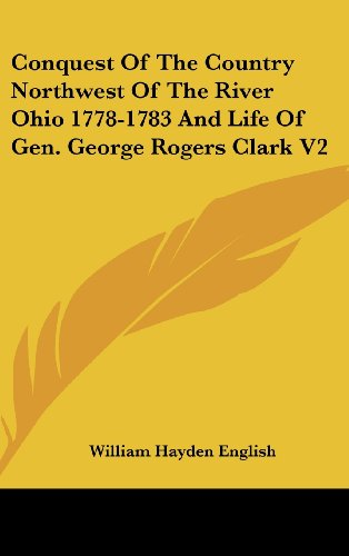 Conquest of the Country Northwest of the River Ohio 1778-1783 and Life of Gen. George Rogers Clark V2