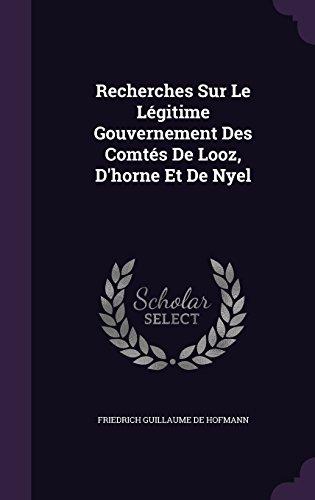 Recherches Sur Le Légitime Gouvernement Des Comtés De Looz, D'horne Et De Nyel