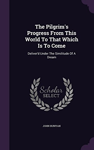 The Pilgrim's Progress From This World To That Which Is To Come: Deliver'd Under The Similitude Of A Dream