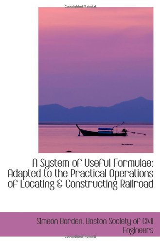 A System of Useful Formulae: Adapted to the Practical Operations of Locating & Constructing Railroad