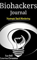 Biohackers Journal: Nootropic Stack Monitoring (biohackers Journal - Keeping Track Of Your Biohacking Stack Book 2)