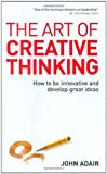 The Art of Creative Thinking: How to Be Innovative and Develop Great Ideas (0749447990) by Adair, John
