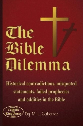 Book: The Bible Dilemma - Historical contradictions, misquoted statements, failed prophecies and oddities in the Bible by M. L. Gutierrez