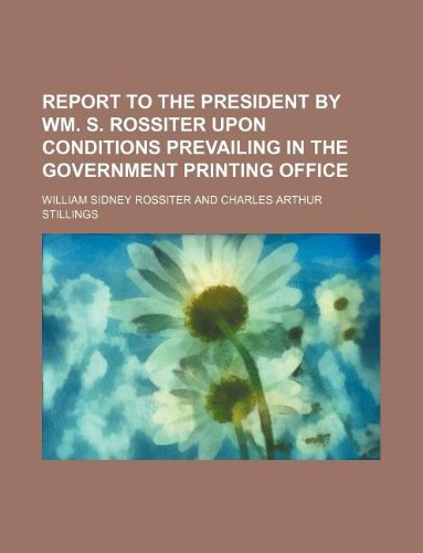 Report to the President by Wm. S. Rossiter upon conditions prevailing in the Government Printing Office