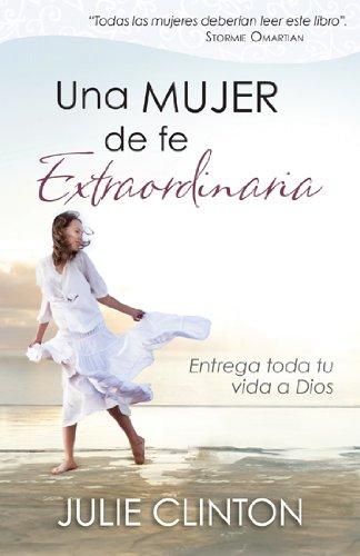Una mujer de fe extraordinaria: Entrega toda tu vida a Dios (Spanish Edition), by Julie Clinton