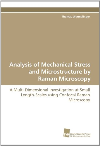 Analysis Of Mechanical Stress And Microstructure By Raman Microscopy: A Multi-Dimensional Investigation At Small Length-Scales Using Confocal Raman Microscopy