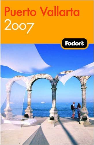 Fodor's Puerto Vallarta 2007: With Excursions to Guadalajara, San Blas, and Inland Mountain Towns (Fodor's Gold Guides)