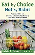 Eat By Choice, Not By Habit: Practical Skills For Creating A Healthy Relationship With Your Body And Food By Sylvia Haskvitz Ma Rd