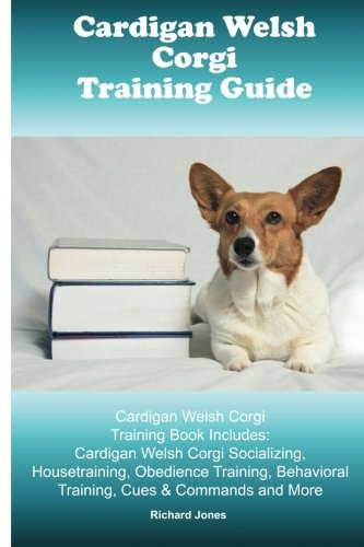 Cardigan Welsh Corgi Training Guide. Cardigan Welsh Corgi Training Book Includes: Cardigan Welsh Corgi Socializing, Housetraining, Obedience Training, Behavioral Training, Cues & Commands and More PDF