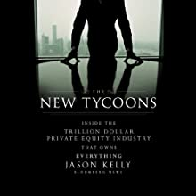 The New Tycoons: Inside the Trillion Dollar Private Equity Industry That Owns Everything (       UNABRIDGED) by Jason Kelly Narrated by Brett Barry