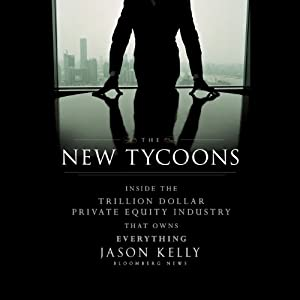 The New Tycoons: Inside the Trillion Dollar Private Equity Industry That Owns Everything | [Jason Kelly]