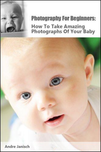 Photography For Beginners: How To Take Amazing Photographs Of Your Baby
