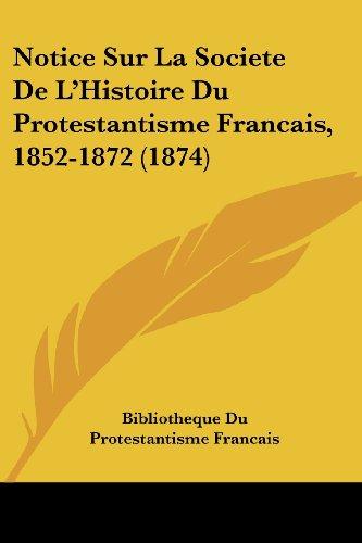Notice Sur La Societe de L'Histoire Du Protestantisme Francais, 1852-1872 (1874)