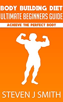 Bodybuilding Diet - The Ultimate Guide: Achieve The Perfect Body Starting Today (Life Changing Diets Book 5)