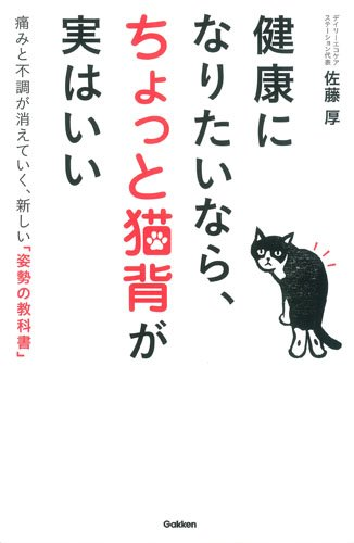 健康になりたいなら、ちょっと猫背が実はいい: 痛みと不調が消えていく、新しい「姿勢の教科書」