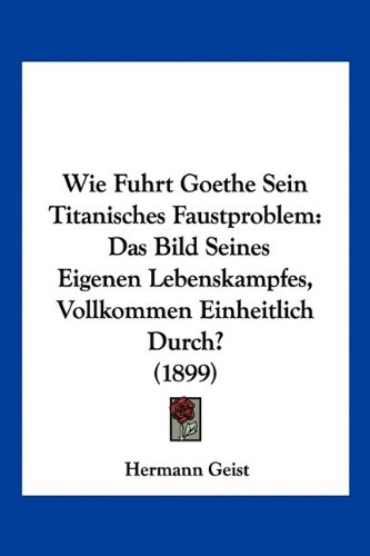 Wie Fuhrt Goethe Sein Titanisches Faustproblem: Das Bild Seines Eigenen Lebenskampfes, Vollkommen Einheitlich Durch? (1899)