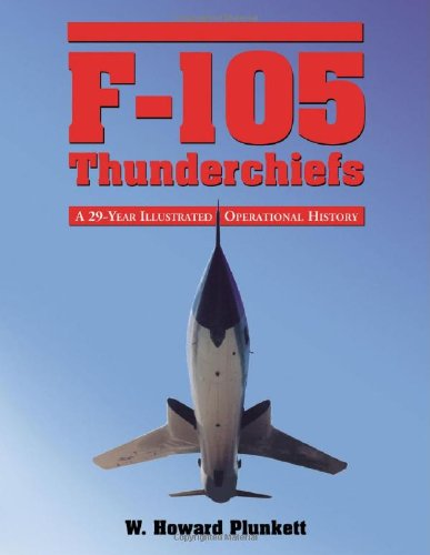 F-105 Thunderchiefs: A 29-Year Illustrated Operational History, With Individual Accounts Of The 103 Surviving Fighter Bombers front-500628