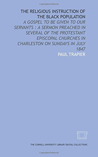 The Religious instruction of the Black population: a gospel to be given to our servants : a sermon preached in several of the Protestant Episcopal Churches in Charleston on Sundays in July 1847