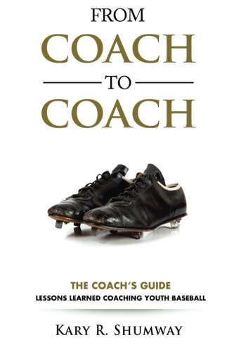 From Coach to Coach: The Coach's Guide: Lessons Learned Coaching Youth Baseball: Volume 1