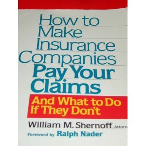How to Make Insurance Companies Pay Your Claims: And What To Do If They Don't