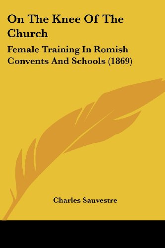 On the Knee of the Church: Female Training in Romish Convents and Schools (1869)